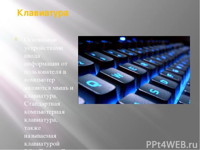 Клавиатура Основными устройствами ввода информации от пользователя в компьютер являются мышь и клавиатура. Стандартная компьютерная клавиатура, также называемая клавиатурой PC/AT или AT-клавиатурой, имеет 101 или 102 клавиши.