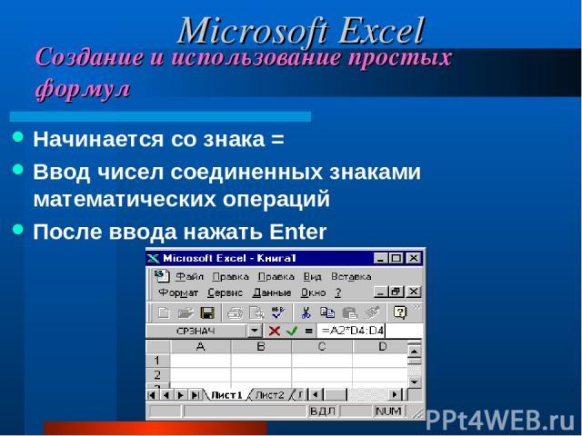 Создание и использование простых формул Начинается со знака = Ввод чисел соединенных знаками математических операций После ввода нажать Enter Microsoft Excel