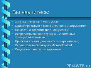 Вы научитесь: Запускать Microsoft Word 2000; Ориентироваться в меню и панелях ин