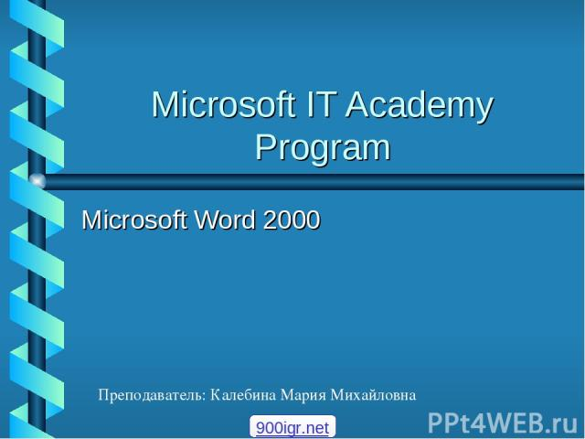 Microsoft IT Academy Program Microsoft Word 2000 Преподаватель: Калебина Мария Михайловна 900igr.net