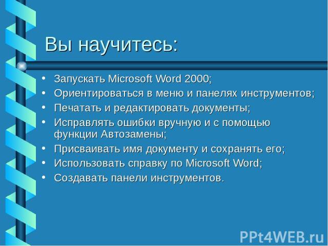 Вы научитесь: Запускать Microsoft Word 2000; Ориентироваться в меню и панелях инструментов; Печатать и редактировать документы; Исправлять ошибки вручную и с помощью функции Автозамены; Присваивать имя документу и сохранять его; Использовать справку…