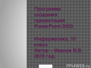 Программа создания презентаций PowerPoint 2003 Информатика, 10 класс Автор – Ива
