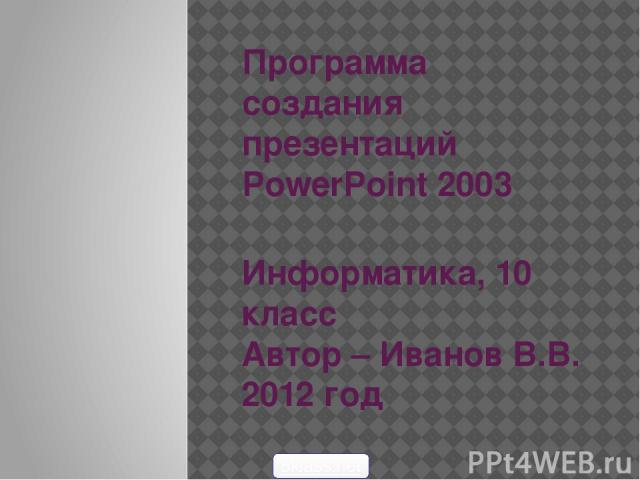 Программа создания презентаций PowerPoint 2003 Информатика, 10 класс Автор – Иванов В.В. 2012 год 5klass.net