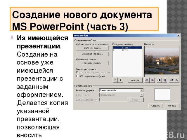 Создание нового документа MS PowerPoint (часть 3) Из имеющейся презентации. Создание на основе уже имеющейся презентации с заданным оформлением. Делается копия указанной презентации, позволяющая вносить изменения в ее оформление и содержание. Фотоал…