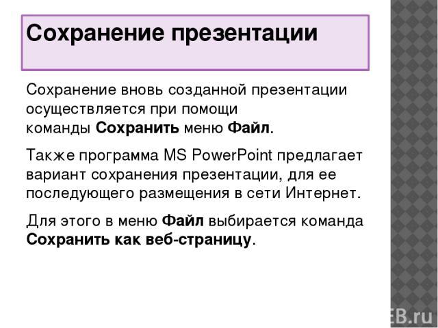 Сохранение презентации Сохранение вновь созданной презентации осуществляется при помощи командыСохранитьменюФайл. Также программа MS PowerPoint предлагает вариант сохранения презентации, для ее последующего размещения в сети Интернет. Для этого в…
