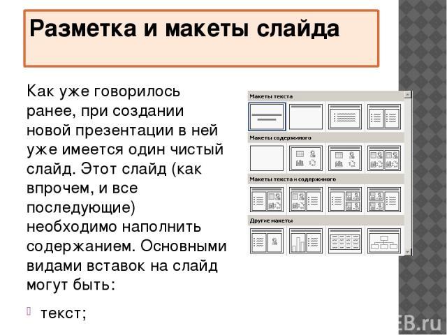 Разметка и макеты слайда Как уже говорилось ранее, при создании новой презентации в ней уже имеется один чистый слайд. Этот слайд (как впрочем, и все последующие) необходимо наполнить содержанием. Основными видами вставок на слайд могут быть: текст;…