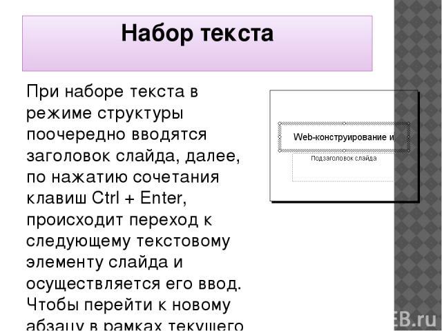 Набор текста При наборе текста в режиме структуры поочередно вводятся заголовок слайда, далее, по нажатию сочетания клавиш Ctrl + Enter, происходит переход к следующему текстовому элементу слайда и осуществляется его ввод. Чтобы перейти к новому абз…