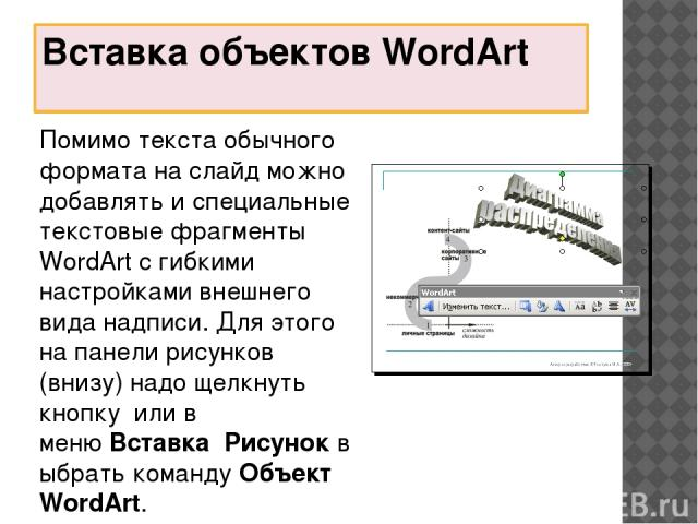 Вставка объектов WordArt Помимо текста обычного формата на слайд можно добавлять и специальные текстовые фрагменты WordArt с гибкими настройками внешнего вида надписи. Для этого на панели рисунков (внизу) надо щелкнуть кнопкуили в менюВставкаРи…