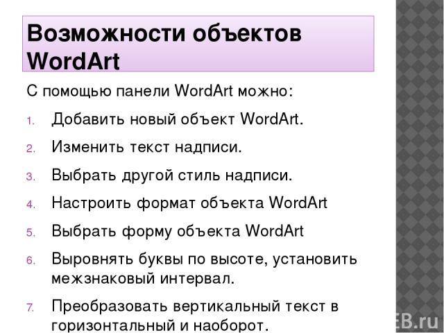 Возможности объектов WordArt С помощью панели WordArt можно: Добавить новый объект WordArt. Изменить текст надписи. Выбрать другой стиль надписи. Настроить формат объекта WordArt Выбрать форму объекта WordArt Выровнять буквы по высоте, установить ме…