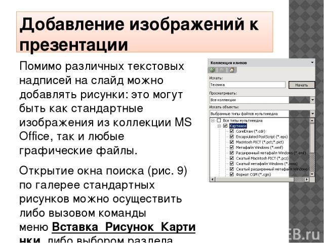 Добавление изображений к презентации Помимо различных текстовых надписей на слайд можно добавлять рисунки: это могут быть как стандартные изображения из коллекции MS Office, так и любые графические файлы. Открытие окна поиска (рис. 9) по галерее ста…