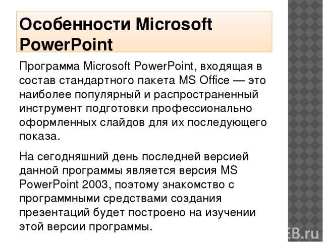 Особенности Microsoft PowerPoint Программа Microsoft PowerPoint, входящая в состав стандартного пакета MS Office — это наиболее популярный и распространенный инструмент подготовки профессионально оформленных слайдов для их последующего показа. На се…