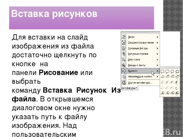 Вставка рисунков Для вставки на слайд изображения из файла достаточно щелкнуть по кнопкена панелиРисованиеили выбрать командуВставкаРисунокИз файла. В открывшемся диалоговом окне нужно указать путь к файлу изображения. Над пользовательским …
