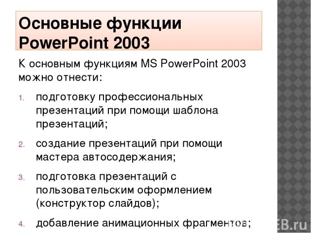 Основные функции PowerPoint 2003 К основным функциям MS PowerPoint 2003 можно отнести: подготовку профессиональных презентаций при помощи шаблона презентаций; создание презентаций при помощи мастера автосодержания; подготовка презентаций с пользоват…