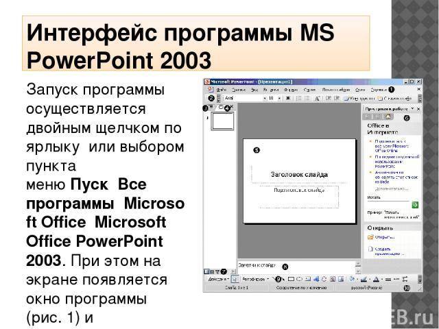 Интерфейс программы MS PowerPoint 2003 Запуск программы осуществляется двойным щелчком по ярлыкуили выбором пункта менюПускВсе программыMicrosoft OfficeMicrosoft Office PowerPoint 2003. При этом на экране появляется окно программы (рис. 1) …