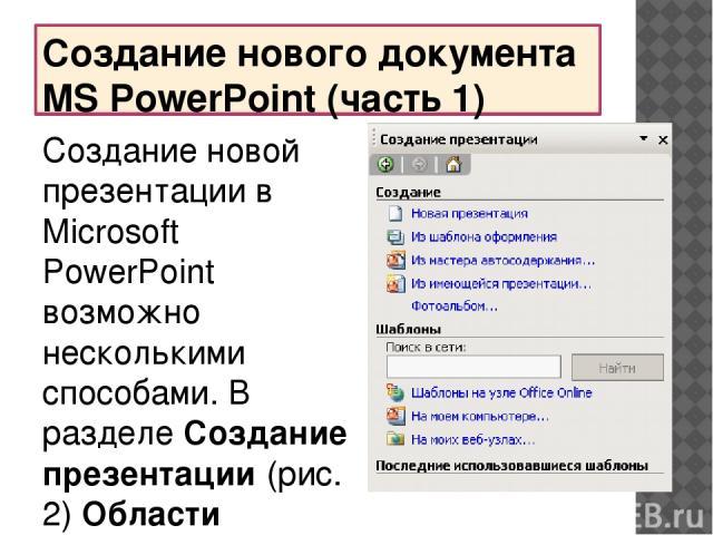Создание нового документа MS PowerPoint (часть 1) Создание новой презентации в Microsoft PowerPoint возможно несколькими способами. В разделеСоздание презентации(рис. 2)Области задачпредлагается ряд вариантов создания новой презентации. Новая пр…