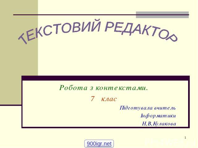 * Робота з контекстами. 7 клас Підготувала вчитель Інформатики Н,В,Кулакова 900igr.net