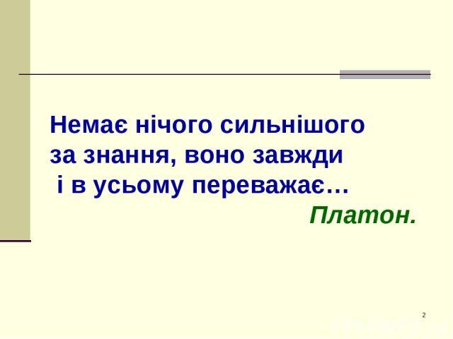 * Немає нічого сильнішого за знання, воно завжди і в усьому переважає… Платон. Немає нічого сильнішого за знання, воно завжди і в усьому переважає… Платон.