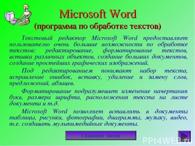 Microsoft Word (программа по обработке текстов) Текстовый редактор Microsoft Word предоставляет пользователю очень большие возможности по обработке текстов: редактирование, форматирование текстов, вставка различных объектов, создание больших докумен…