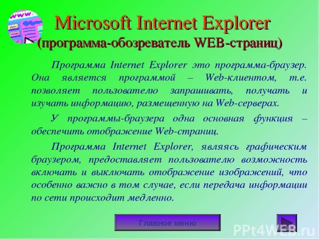 Microsoft Internet Explorer (программа-обозреватель WEB-страниц) Программа Internet Explorer это программа-браузер. Она является программой – Web-клиентом, т.е. позволяет пользователю запрашивать, получать и изучать информацию, размещенную на Web-се…