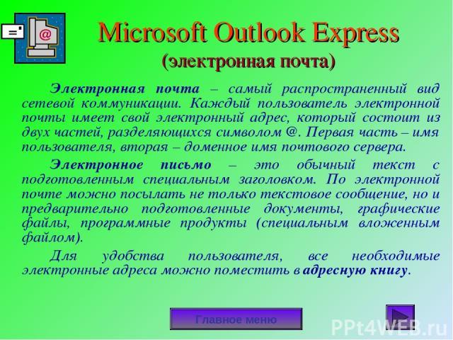 Microsoft Outlook Express (электронная почта) Электронная почта – самый распространенный вид сетевой коммуникации. Каждый пользователь электронной почты имеет свой электронный адрес, который состоит из двух частей, разделяющихся символом @. Первая ч…