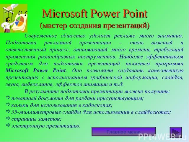 Microsoft Power Point (мастер создания презентаций) Главное меню Современное общество уделяет рекламе много внимания. Подготовка рекламной презентации – очень важный и ответственный процесс, отнимающий много времени, требующий применения разнообразн…