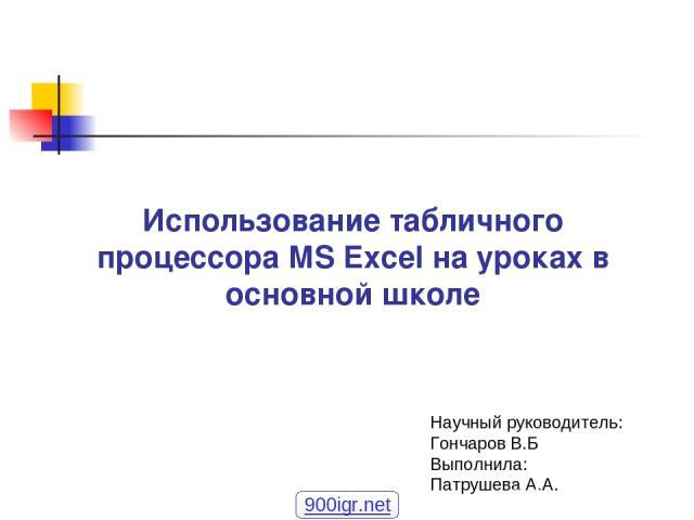 Использование табличного процессора MS Excel на уроках в основной школе Научный руководитель: Гончаров В.Б Выполнила: Патрушева А.А. 900igr.net