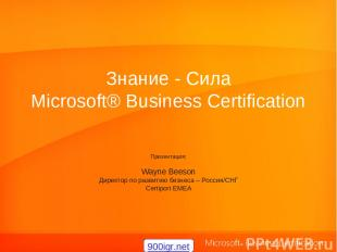 Знание - Сила Microsoft® Business Certification Презентация: Wayne Beeson Директ