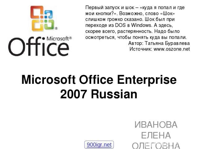 Microsoft Office Enterprise 2007 Russian ИВАНОВА ЕЛЕНА ОЛЕГОВНА Первый запуск и шок – «куда я попал и где мои кнопки?». Возможно, слово «Шок» слишком громко сказано. Шок был при переходе из DOS в Windows. А здесь, скорее всего, растерянность. Надо б…