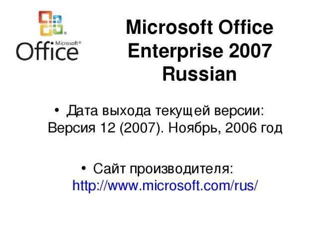 Microsoft Office Enterprise 2007 Russian Дата выхода текущей версии: Версия 12 (2007). Ноябрь, 2006 год Сайт производителя: http://www.microsoft.com/rus/