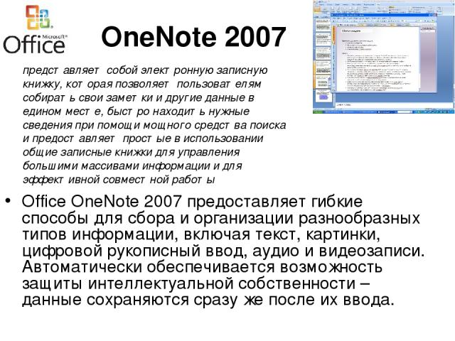 OneNote 2007 Office OneNote 2007 предоставляет гибкие способы для сбора и организации разнообразных типов информации, включая текст, картинки, цифровой рукописный ввод, аудио и видеозаписи. Автоматически обеспечивается возможность защиты интеллектуа…