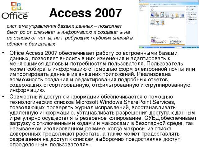 Access 2007 Office Access 2007 обеспечивает работу со встроенными базами данных, позволяет вносить в них изменения и адаптировать к меняющимся деловым потребностям пользователя. Пользователь может собирать информацию с помощью форм электронной почты…