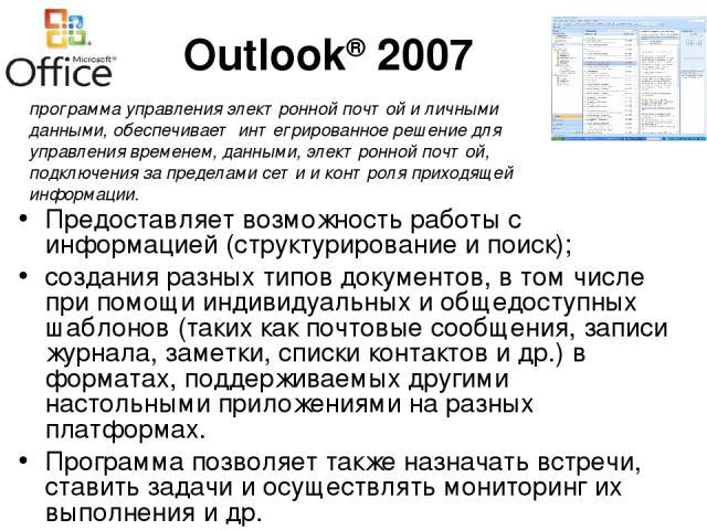 Outlook® 2007 Предоставляет возможность работы с информацией (структурирование и поиск); создания разных типов документов, в том числе при помощи индивидуальных и общедоступных шаблонов (таких как почтовые сообщения, записи журнала, заметки, списки …