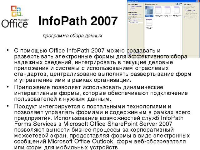 InfoPath 2007 С помощью Office InfoPath 2007 можно создавать и развертывать электронные формы для эффективного сбора надежных сведений, интегрировать в текущие деловые приложения и системы с использованием отраслевых стандартов, централизовано выпол…