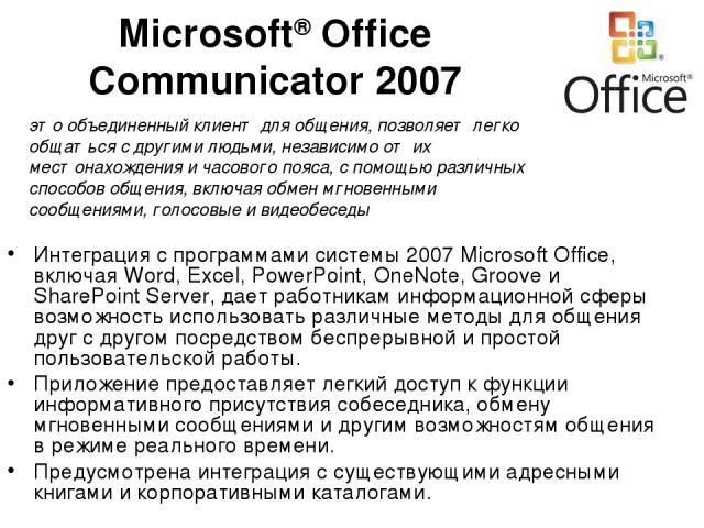 Microsoft® Office Communicator 2007 Интеграция с программами системы 2007 Microsoft Office, включая Word, Excel, PowerPoint, OneNote, Groove и SharePoint Server, дает работникам информационной сферы возможность использовать различные методы для обще…