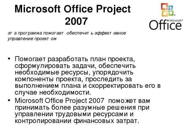 Microsoft Office Project 2007 Помогает разработать план проекта, сформулировать задачи, обеспечить необходимые ресурсы, упорядочить компоненты проекта, проследить за выполнением плана и скорректировать его в случае необходимости. Microsoft Office Pr…