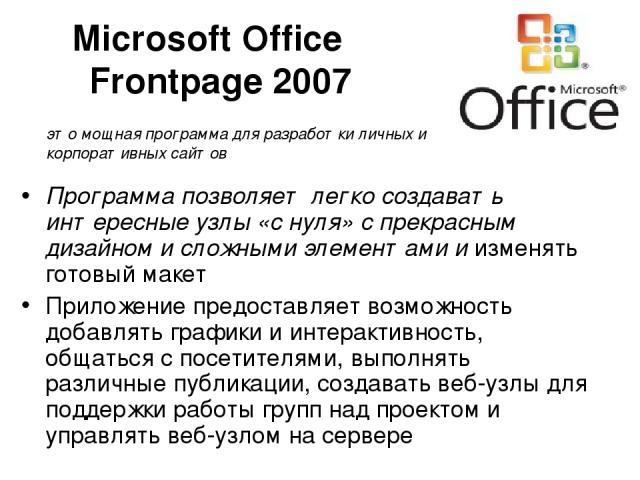 Microsoft Office Frontpage 2007 Программа позволяет легко создавать интересные узлы «с нуля» с прекрасным дизайном и сложными элементами и изменять готовый макет Приложение предоставляет возможность добавлять графики и интерактивность, общаться с по…
