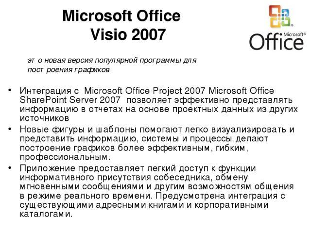 Microsoft Office Visio 2007 Интеграция с Microsoft Office Project 2007 Microsoft Office SharePoint Server 2007 позволяет эффективно представлять информацию в отчетах на основе проектных данных из других источников Новые фигуры и шаблоны помогают лег…