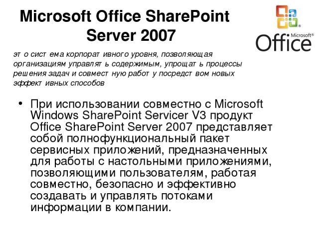 Microsoft Office SharePoint Server 2007 При использовании совместно с Microsoft Windows SharePoint Servicer V3 продукт Office SharePoint Server 2007 представляет собой полнофункциональный пакет сервисных приложений, предназначенных для работы с наст…