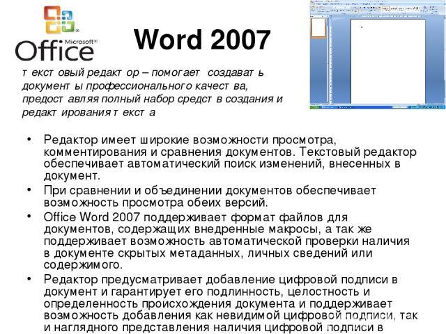 Word 2007 Редактор имеет широкие возможности просмотра, комментирования и сравнения документов. Текстовый редактор обеспечивает автоматический поиск изменений, внесенных в документ. При сравнении и объединении документов обеспечивает возможность про…