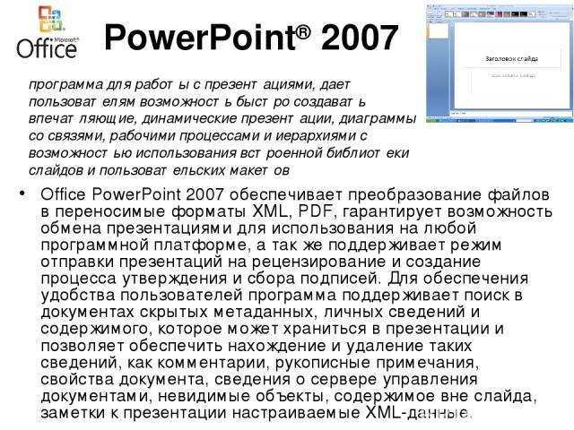 PowerPoint® 2007 Office PowerPoint 2007 обеспечивает преобразование файлов в переносимые форматы XML, PDF, гарантирует возможность обмена презентациями для использования на любой программной платформе, а так же поддерживает режим отправки презентаци…