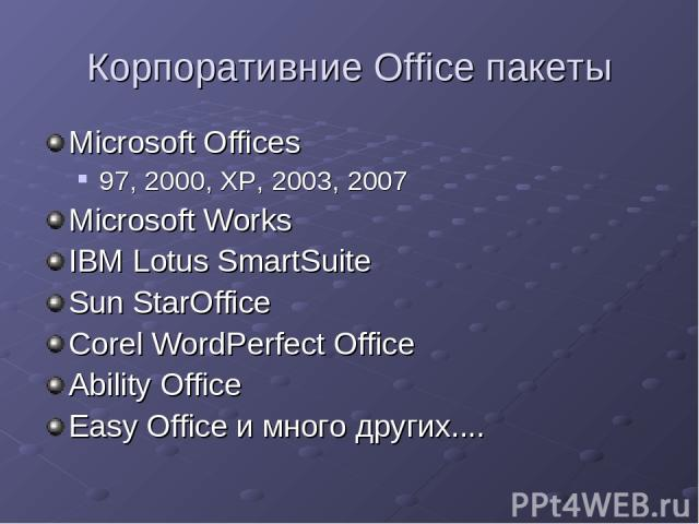 Корпоративние Office пакеты Microsoft Offices 97, 2000, XP, 2003, 2007 Microsoft Works IBM Lotus SmartSuite Sun StarOffice Corel WordPerfect Office Ability Office Easy Office и много других....