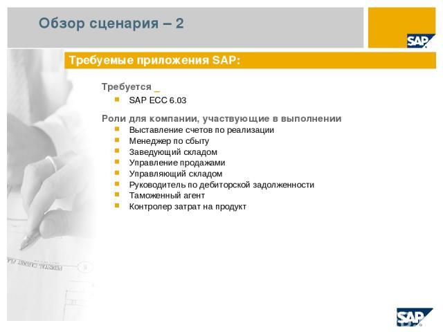 Обзор сценария – 2 Требуется SAP ECC 6.03 Роли для компании, участвующие в выполнении Выставление счетов по реализации Менеджер по сбыту Заведующий складом Управление продажами Управляющий складом Руководитель по дебиторской задолженности Таможенный…