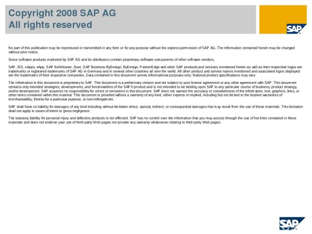 Copyright 2008 SAP AG All rights reserved No part of this publication may be reproduced or transmitted in any form or for any purpose without the express permission of SAP AG. The information contained herein may be changed without prior notice. Som…