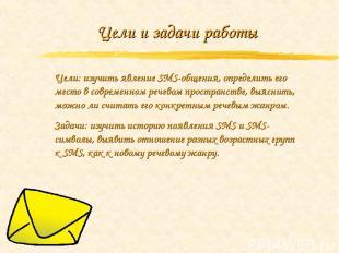 Цели и задачи работы Цели: изучить явление SMS-общения, определить его место в с