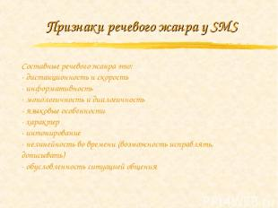 Признаки речевого жанра у SMS Составные речевого жанра это: - дистанционность и
