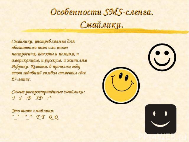 Особенности SMS-сленга. Смайлики. Смайлики, употребляемые для обозначения того или иного настроения, поняты и немцам, и американцам, и русским, и жителям Африки. Кстати, в прошлом году этот забавный символ отметил свое 27-летие. Самые распространённ…