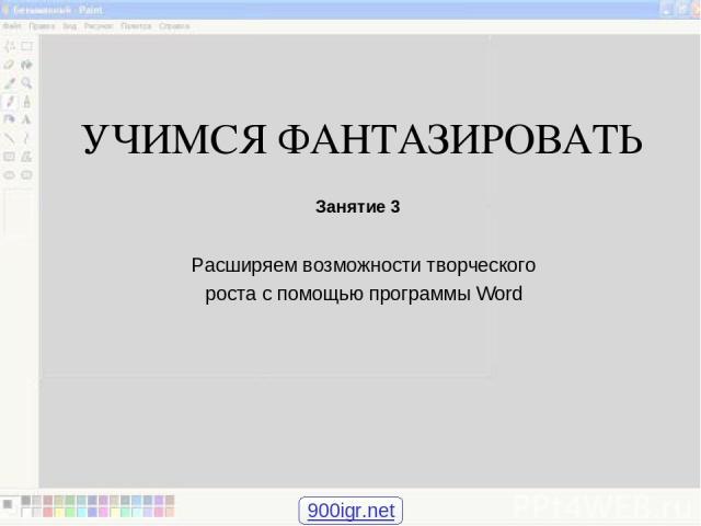 УЧИМСЯ ФАНТАЗИРОВАТЬ Расширяем возможности творческого роста с помощью программы Word Занятие 3 900igr.net