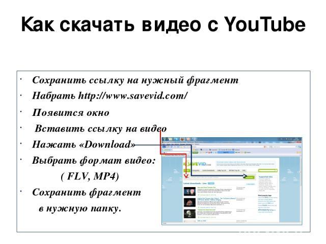 Как скачать видео с YouTube Сохранить ссылку на нужный фрагмент Набрать http://www.savevid.com/ Появится окно Вставить ссылку на видео Нажать «Download» Выбрать формат видео: ( FLV, MP4) Сохранить фрагмент в нужную папку.