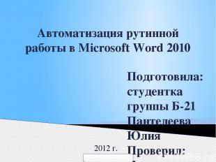 Автоматизация рутинной работы в Microsoft Word 2010 Подготовила: студентка групп