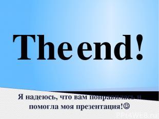 Я надеюсь, что вам понравилась и помогла моя презентация! The end!